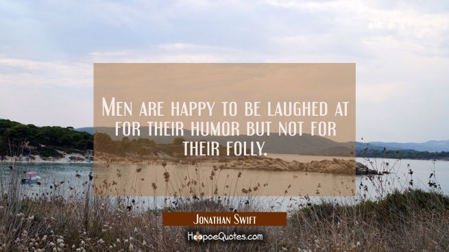 Men are happy to be laughed at for their humor but not for their folly.