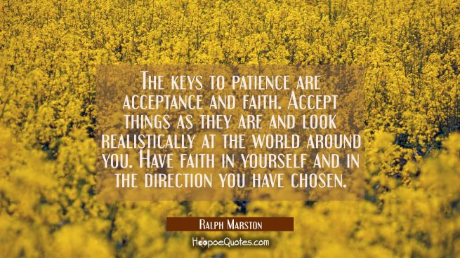The keys to patience are acceptance and faith. Accept things as they are and look realistically at