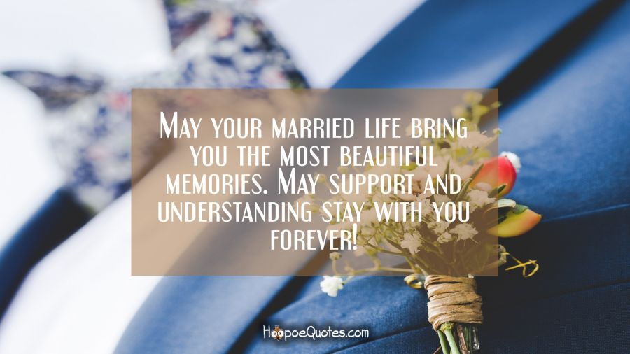 May your married life bring you the most beautiful memories. May support and understanding stay with you forever! Wedding Quotes