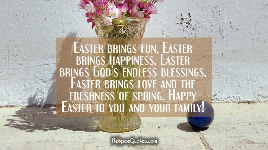 Easter brings fun, Easter bring happiness, Easter brings God's endless blessings, Easter brings love and the freshness of spring. Happy Easter to you and your family! Easter Quotes