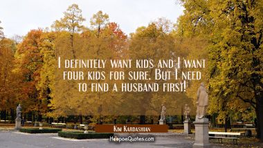 I definitely want kids and I want four kids for sure. But I need to find a husband first!