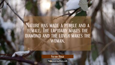 Nature has made a pebble and a female. The lapidary makes the diamond and the lover makes the woman Victor Hugo Quotes