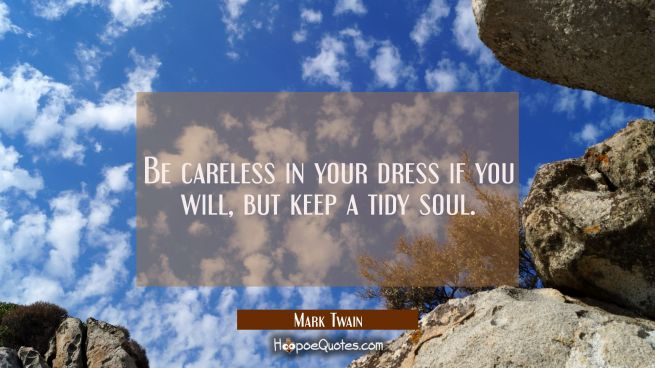 Be careless in your dress if you will but keep a tidy soul.