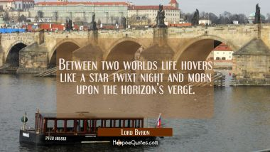 Between two worlds life hovers like a star twixt night and morn upon the horizon's verge. Lord Byron Quotes