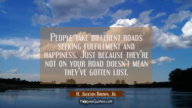 People take different roads seeking fulfillment and happiness. Just because they're not on your roa