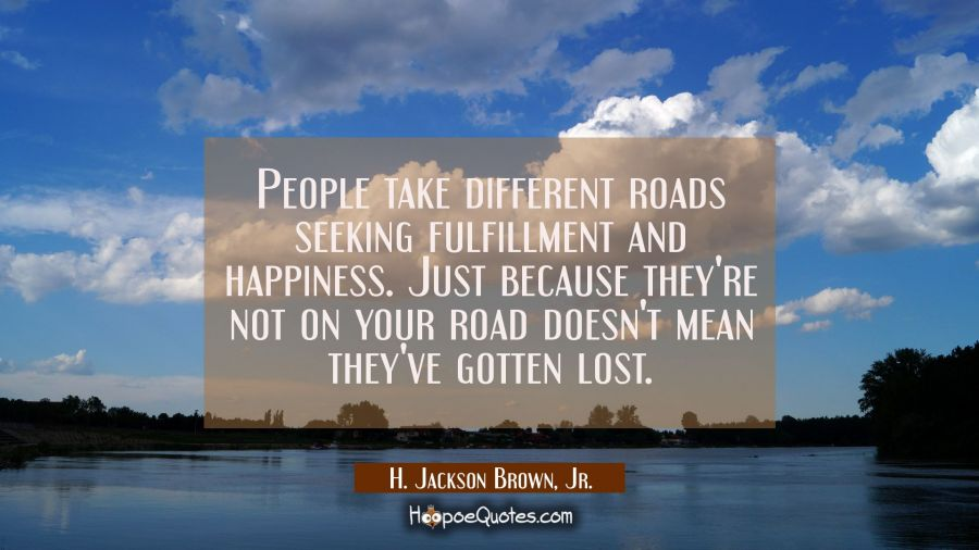 People take different roads seeking fulfillment and happiness. Just because they're not on your roa H. Jackson Brown, Jr. Quotes