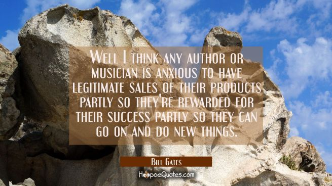 Well I think any author or musician is anxious to have legitimate sales of their products partly so