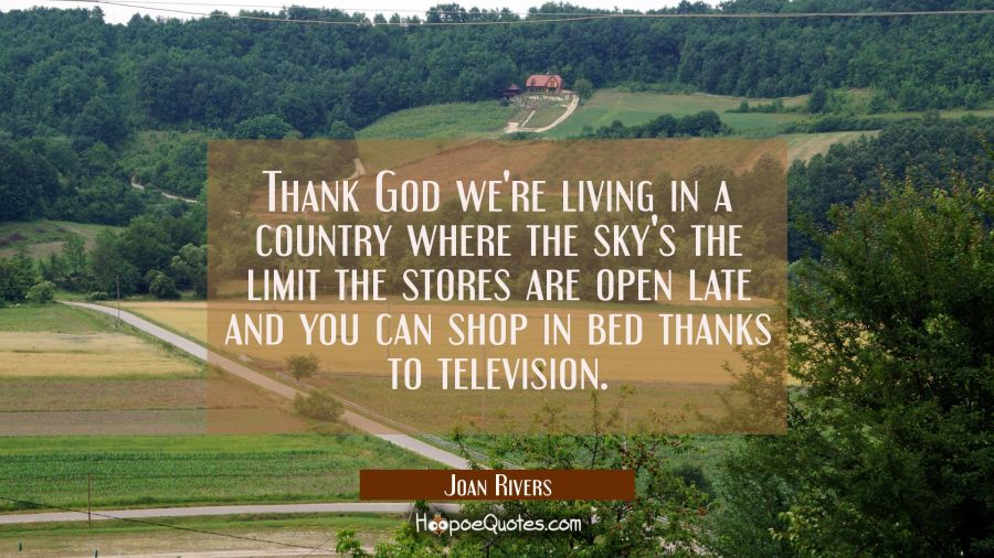 Thank God we're living in a country where the sky's the limit the stores are open late and you can Joan Rivers Quotes