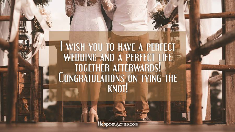 I wish you to have a perfect wedding and a perfect life together afterwards! Congratulations on tying the knot! Wedding Quotes