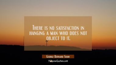 There is no satisfaction in hanging a man who does not object to it.