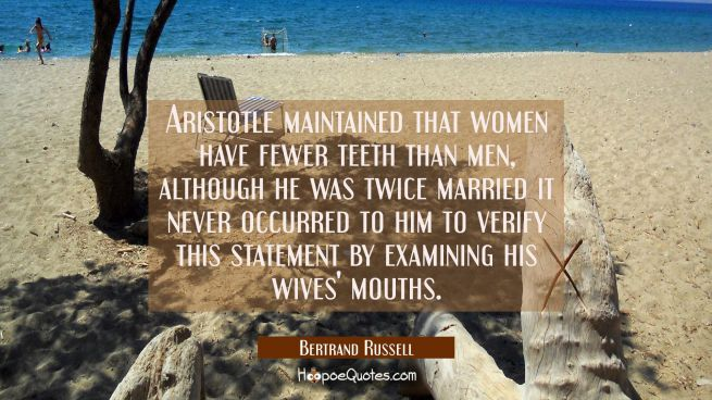 Aristotle maintained that women have fewer teeth than men, although he was twice married it never o