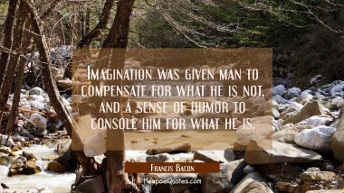 Imagination was given man to compensate for what he is not and a sense of humor to console him for Francis Bacon Quotes