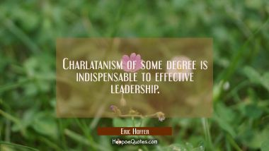 Charlatanism of some degree is indispensable to effective leadership.