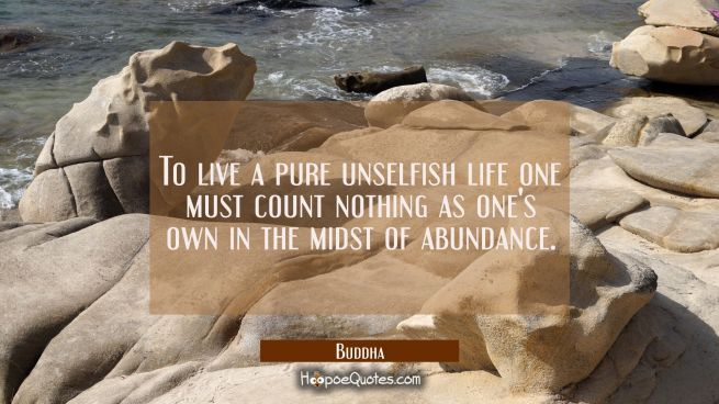 To live a pure unselfish life one must count nothing as one's own in the midst of abundance.