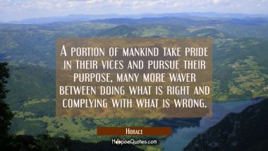 A portion of mankind take pride in their vices and pursue their purpose, many more waver between do