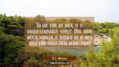 To die for an idea, it is unquestionably noble. But how much nobler it would be if men died for ide