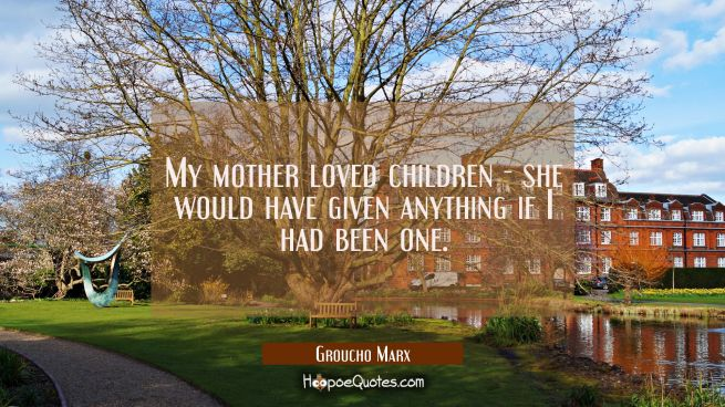 My mother loved children - she would have given anything if I had been one.