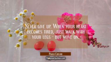 Never give up. When your heart becomes tired, just walk with your legs - but move on. Paulo Coelho Quotes