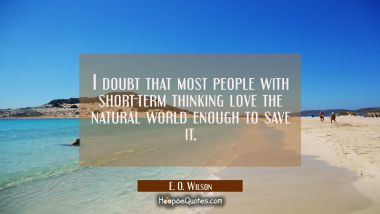 I doubt that most people with short-term thinking love the natural world enough to save it.