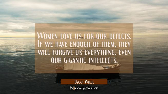 Women love us for our defects. If we have enough of them they will forgive us everything even our g