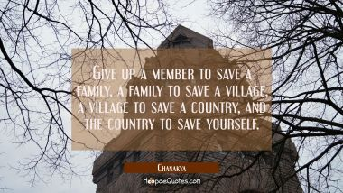 Give up a member to save a family a family to save a village a village to save a country and the co