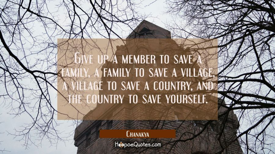 Give up a member to save a family a family to save a village a village to save a country and the co Chanakya Quotes