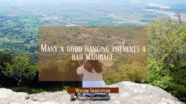 Many a good hanging prevents a bad marriage.