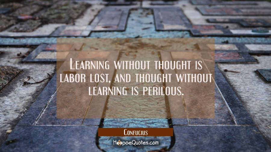 Learning without thought is labor lost, and thought without learning is perilous. Confucius Quotes