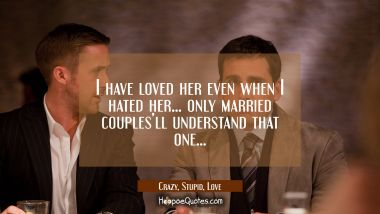 I have loved her even when I hated her... only married couples'll understand that one... Quotes