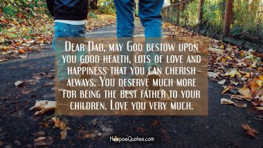 Dear Dad, may God bestow upon you good health, lots of love and happiness that you can cherish always. You deserve much more for being the best father to your children. Love you very much.