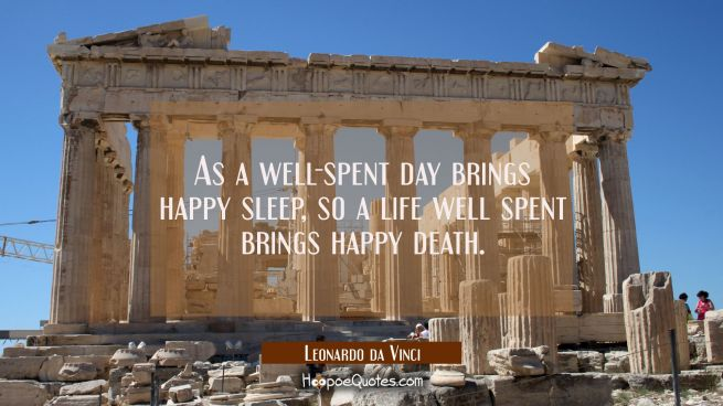 As a well-spent day brings happy sleep so a life well spent brings happy death.