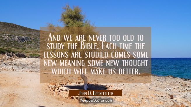 And we are never too old to study the Bible. Each time the lessons are studied comes some new meani