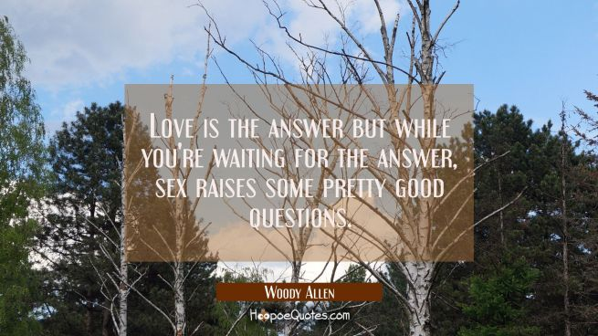 Love is the answer but while you're waiting for the answer sex raises some pretty good questions.