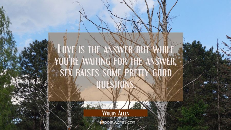 Funny Quote of the Day - Love is the answer but while you're waiting for the answer, sex raises some pretty good questions. - Woody Allen