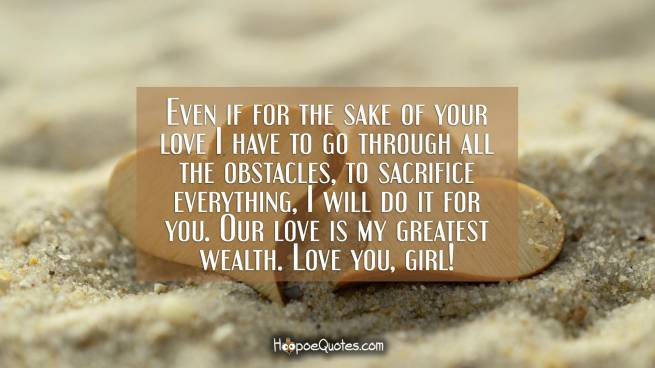 Even if for the sake of your love I have to go through all the obstacles, to sacrifice everything, I will do it for you. Our love is my greatest wealth. Love you, girl!