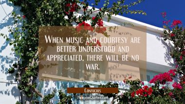 When music and courtesy are better understood and appreciated there will be no war Confucius Quotes