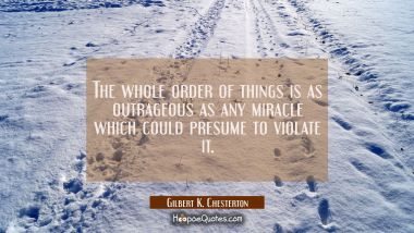 The whole order of things is as outrageous as any miracle which could presume to violate it. Gilbert K. Chesterton Quotes