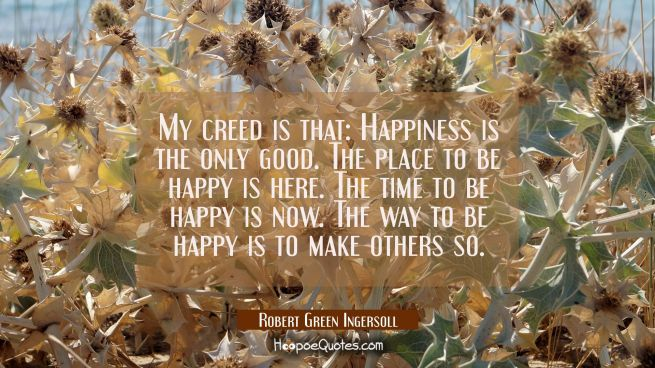 My creed is that: Happiness is the only good. The place to be happy is here. The time to be happy i