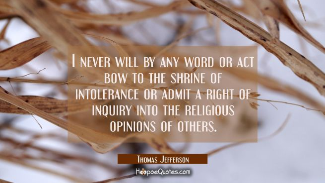 I never will by any word or act bow to the shrine of intolerance or admit a right of inquiry into t