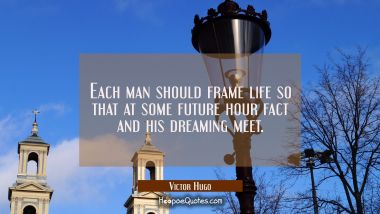 Each man should frame life so that at some future hour fact and his dreaming meet. Victor Hugo Quotes