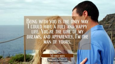 Being with you is the only way I could have a full and happy life. You're the girl of my dreams, and apparently, I'm the man of yours. Quotes