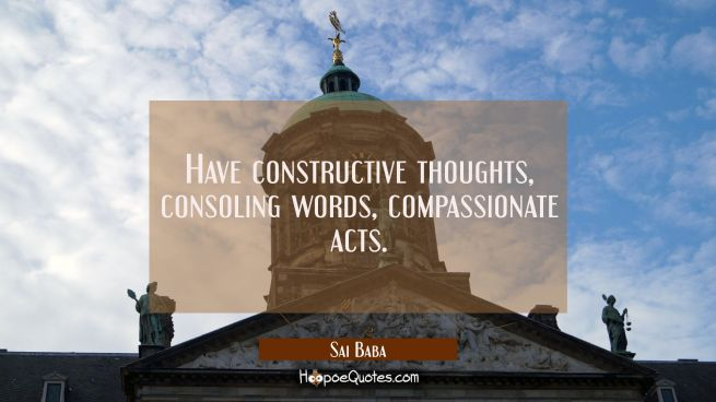 Have constructive thoughts consoling words compassionate acts.