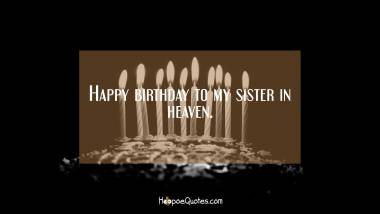 Happy birthday to my sister in heaven. Quotes