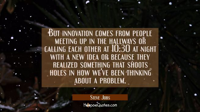 But innovation comes from people meeting up in the hallways or calling each other at 10:30 at night