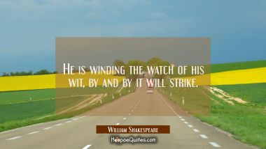 He is winding the watch of his wit, by and by it will strike. William Shakespeare Quotes