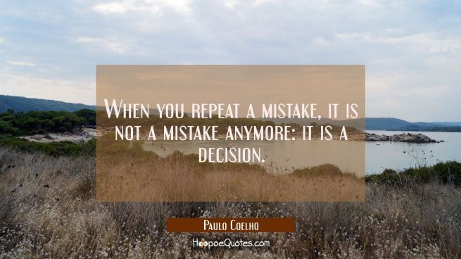 When you repeat a mistake, it is not a mistake anymore: it is a decision.