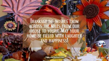 Thanksgiving wishes from across the miles from our house to yours. May your home be filled with laughter and happiness! Thanksgiving Quotes