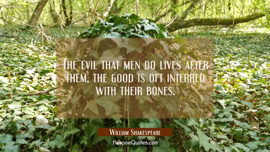The evil that men do lives after them, the good is oft interred with their bones. William Shakespeare Quotes