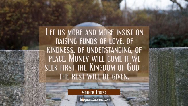 Let us more and more insist on raising funds of love of kindness of understanding of peace. Money w