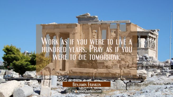 Work as if you were to live a hundred years. Pray as if you were to die tomorrow.
